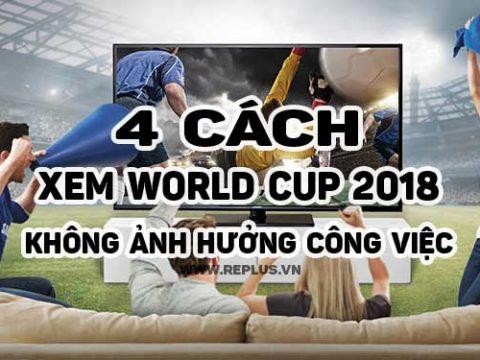 4-cách-xem-world-cup-không-ảnh-hưởng-đến-công-việc